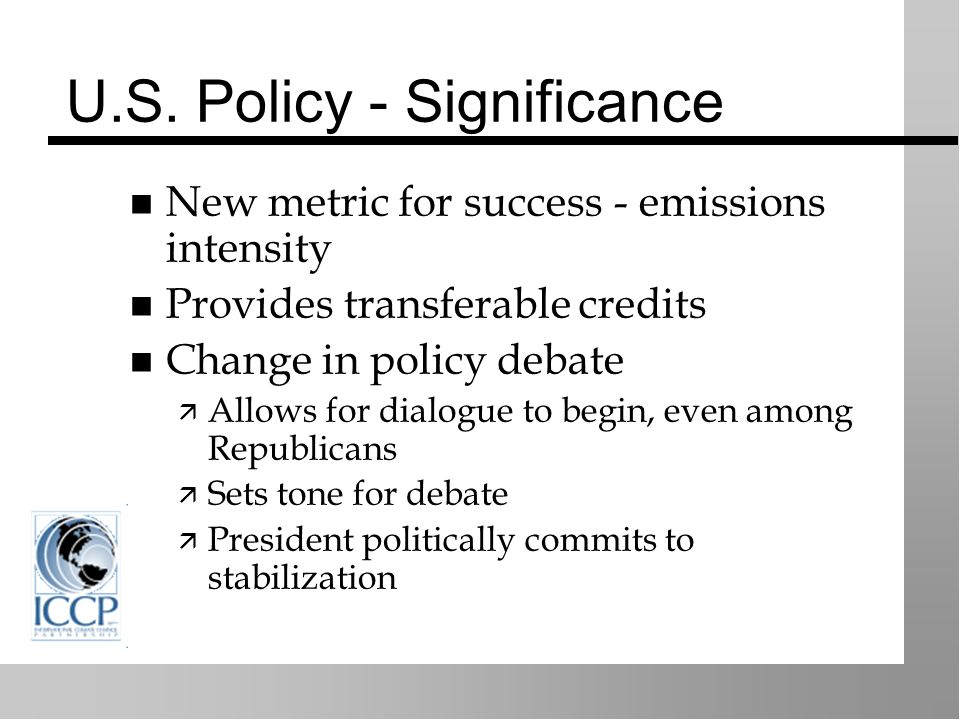U.S. Policy - Significance New metric for success - emissions intensity Provides transferable credits Change in policy debate Allows for dialogue to b