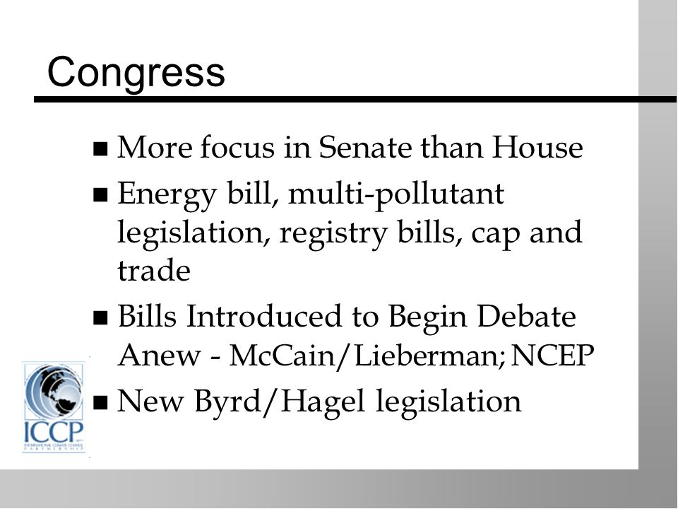 Congress More focus in Senate than House Energy bill, multi-pollutant legislation, registry bills, cap and trade Bills Introduced to Begin Debate Anew - McCain/Lieberman; NCEP New Byrd/Hagel legislation