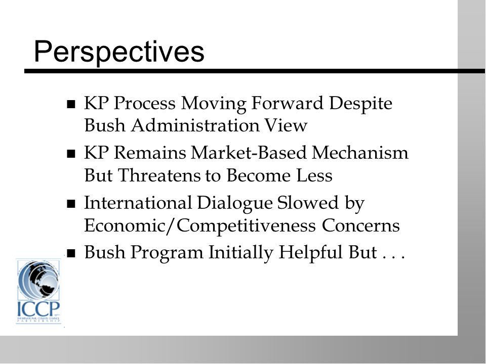Perspectives KP Process Moving Forward Despite Bush Administration View KP Remains Market-Based Mechanism But Threatens to Become Less International Dialogue Slowed by Economic/Competitiveness Concerns Bush Program Initially Helpful But...