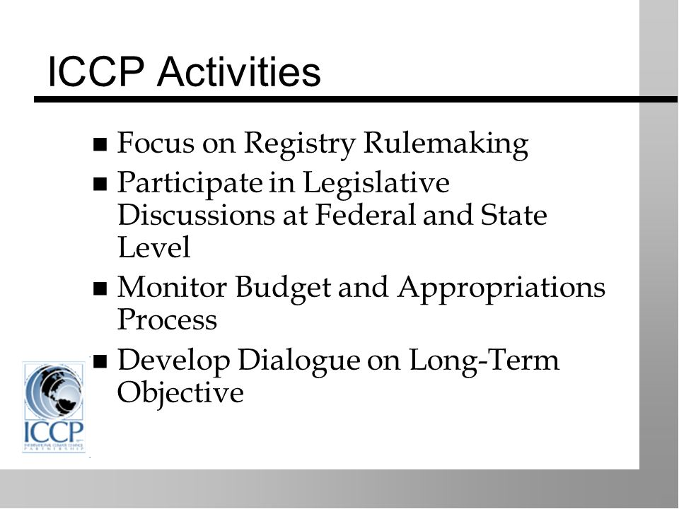 ICCP Activities Focus on Registry Rulemaking Participate in Legislative Discussions at Federal and State Level Monitor Budget and Appropriations Process Develop Dialogue on Long-Term Objective