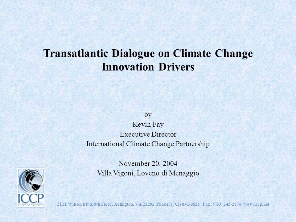 Transatlantic Dialogue on Climate Change Innovation Drivers by Kevin Fay Executive Director International Climate Change Partnership November 20, 2004 Villa Vigoni, Loveno di Menaggio 2111 Wilson Blvd, 8th Floor, Arlington, VA 22201 Phone: (703) 841-0626 Fax: (703) 243-2874 www.iccp.net