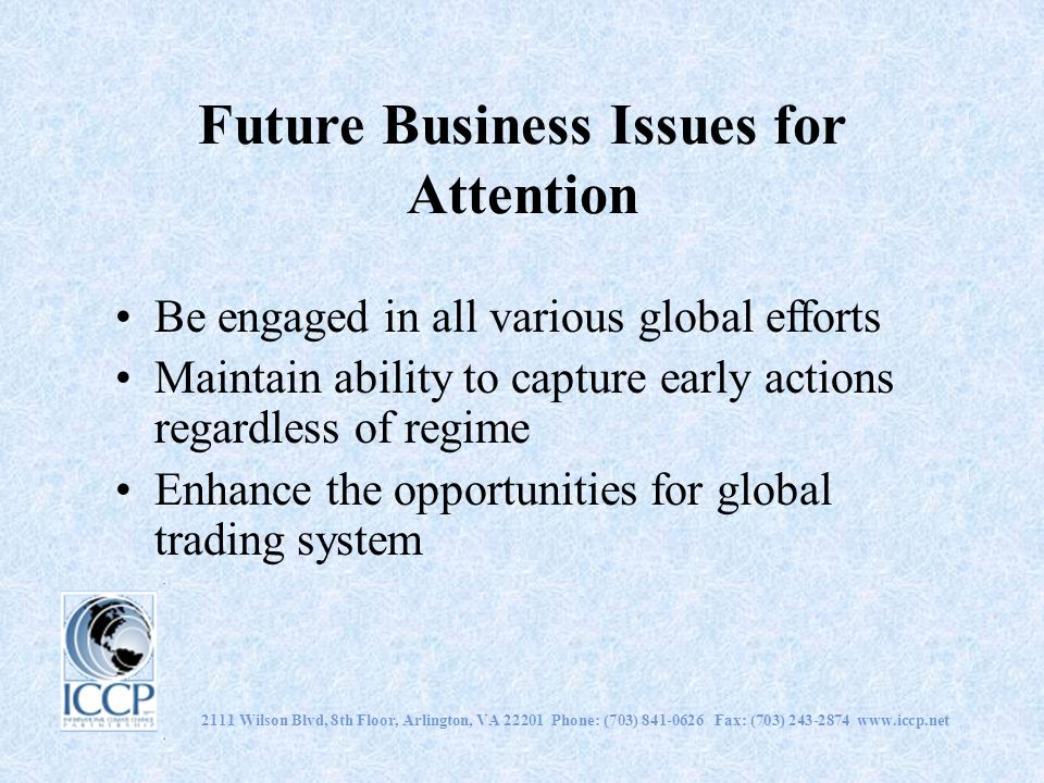 Future Business Issues for Attention Be engaged in all various global efforts Maintain ability to capture early actions regardless of regime Enhance t