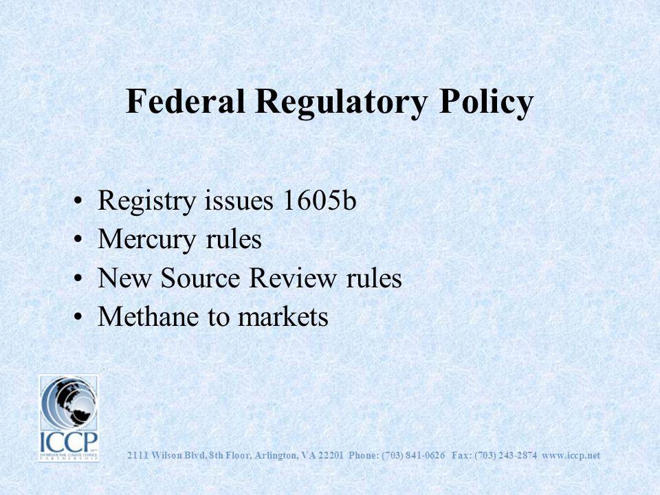 Federal Regulatory Policy Registry issues 1605b Mercury rules New Source Review rules Methane to markets 2111 Wilson Blvd, 8th Floor, Arlington, VA 22201 Phone: (703) 841-0626 Fax: (703) 243-2874 www.iccp.net