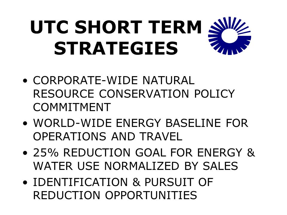 UTC SHORT TERM STRATEGIES CORPORATE-WIDE NATURAL RESOURCE CONSERVATION POLICY COMMITMENT WORLD-WIDE ENERGY BASELINE FOR OPERATIONS AND TRAVEL 25% REDUCTION GOAL FOR ENERGY & WATER USE NORMALIZED BY SALES IDENTIFICATION & PURSUIT OF REDUCTION OPPORTUNITIES