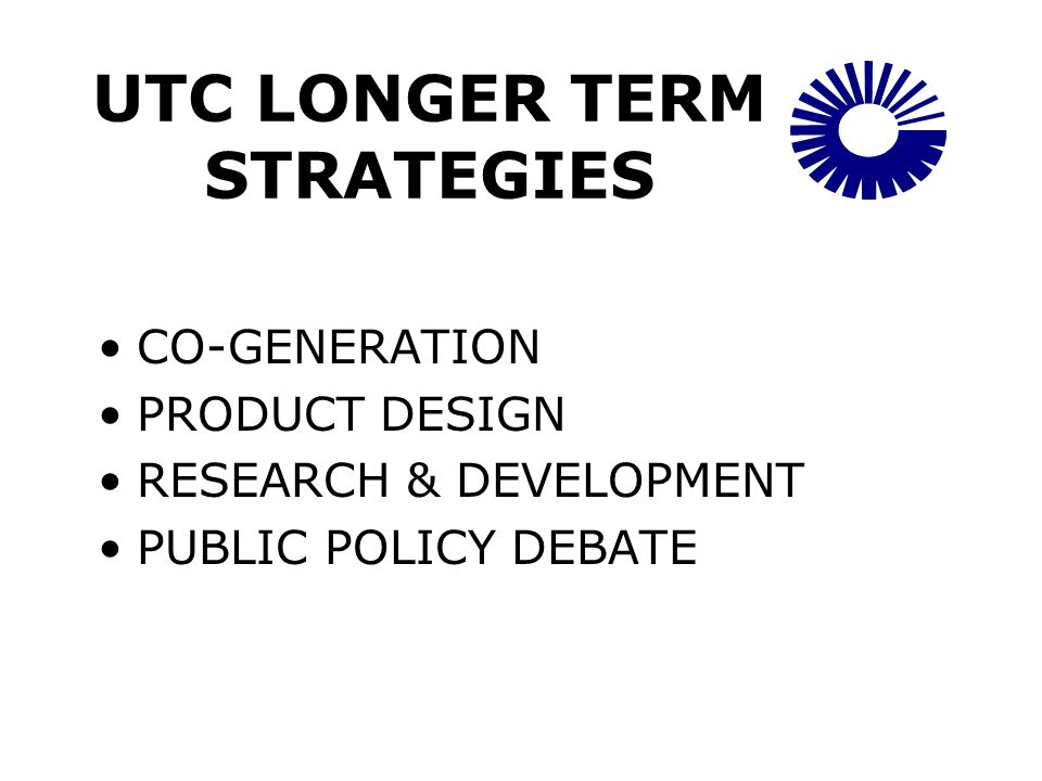 UTC LONGER TERM STRATEGIES CO-GENERATION PRODUCT DESIGN RESEARCH & DEVELOPMENT PUBLIC POLICY DEBATE