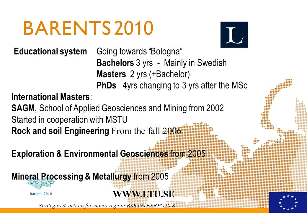Strategies & actions for macro-regions BSR INTERREG III B   Educational system Going towards Bologna Bachelors 3 yrs - Mainly in Swedish Masters 2 yrs (+Bachelor) PhDs 4yrs changing to 3 yrs after the MSc International Masters : SAGM, School of Applied Geosciences and Mining from 2002 Started in cooperation with MSTU Rock and soil Engineering From the fall 2006 Exploration & Environmental Geosciences from 2005 Mineral Processing & Metallurgy from 2005