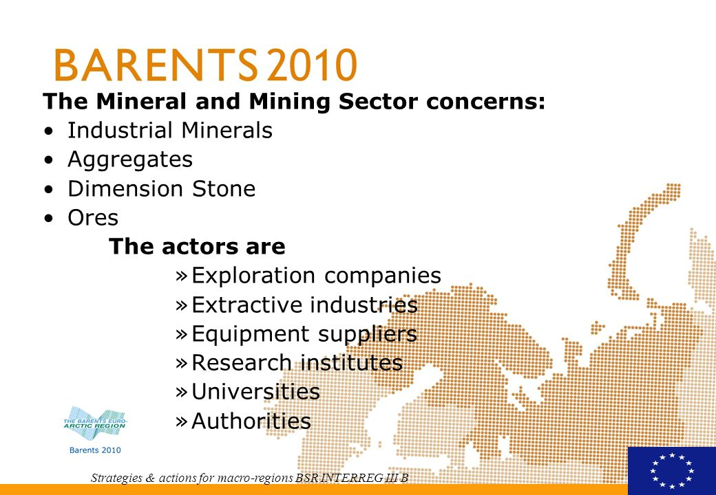 Strategies & actions for macro-regions BSR INTERREG III B The Mineral and Mining Sector concerns: Industrial Minerals Aggregates Dimension Stone Ores The actors are »Exploration companies »Extractive industries »Equipment suppliers »Research institutes »Universities »Authorities