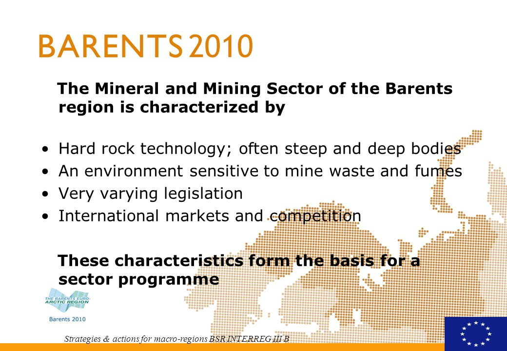 Strategies & actions for macro-regions BSR INTERREG III B The sector programme we propose contain Cooperation within legislation Some specified R & D projects Some more general and wider projects within mining Development and strengthening of SMEs cooperation within the equipment and technology suppliers area Education