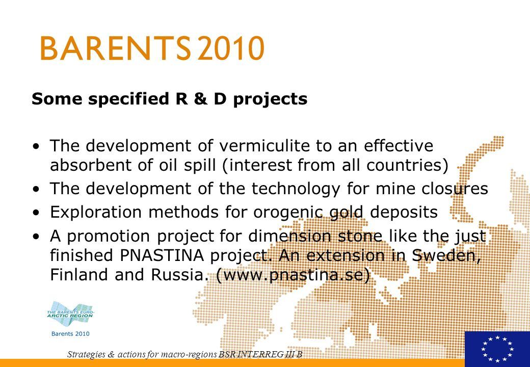 Strategies & actions for macro-regions BSR INTERREG III B Some specified R & D projects The development of vermiculite to an effective absorbent of oil spill (interest from all countries) The development of the technology for mine closures Exploration methods for orogenic gold deposits A promotion project for dimension stone like the just finished PNASTINA project.