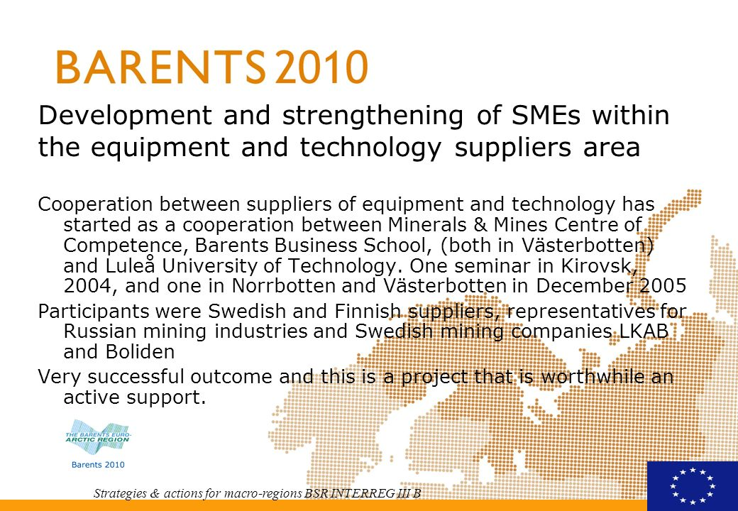 Strategies & actions for macro-regions BSR INTERREG III B Development and strengthening of SMEs within the equipment and technology suppliers area Cooperation between suppliers of equipment and technology has started as a cooperation between Minerals & Mines Centre of Competence, Barents Business School, (both in Västerbotten) and Luleå University of Technology.