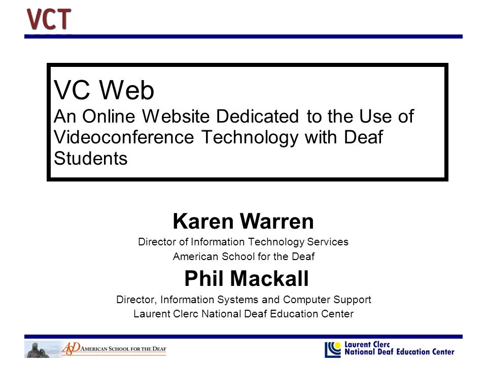 VC Web An Online Website Dedicated to the Use of Videoconference Technology with Deaf Students Karen Warren Director of Information Technology Services American School for the Deaf Phil Mackall Director, Information Systems and Computer Support Laurent Clerc National Deaf Education Center