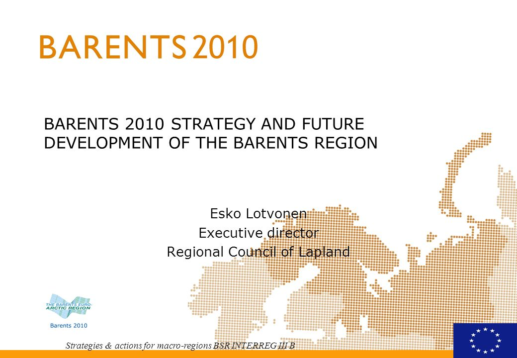 Strategies & actions for macro-regions BSR INTERREG III B BARENTS 2010 STRATEGY AND FUTURE DEVELOPMENT OF THE BARENTS REGION Esko Lotvonen Executive director Regional Council of Lapland