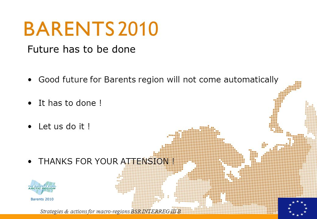 Strategies & actions for macro-regions BSR INTERREG III B Future has to be done Good future for Barents region will not come automatically It has to done .