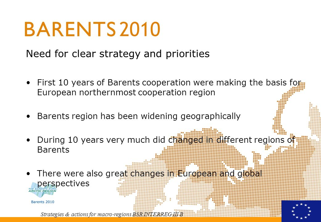 Strategies & actions for macro-regions BSR INTERREG III B Light from the North Barents region is abundant of natural resourcies Many of these are increasing there relevance and importance Energy, minerals, timber, fish,..