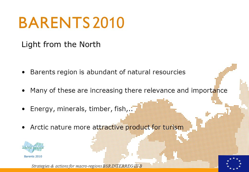 Strategies & actions for macro-regions BSR INTERREG III B Growth possibilities in all regions good thing is that future possibilities covers the whole of Barents region North West Russia – oil and gas, minerals, forestry,..