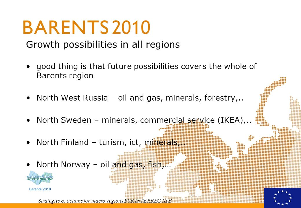 Strategies & actions for macro-regions BSR INTERREG III B Structures in chance globalisation has its impacts in Barents region modern technology gives possibilities for industry and service sector cold climate technology is a growth sector settlement structure is more centralized population has been decreasing