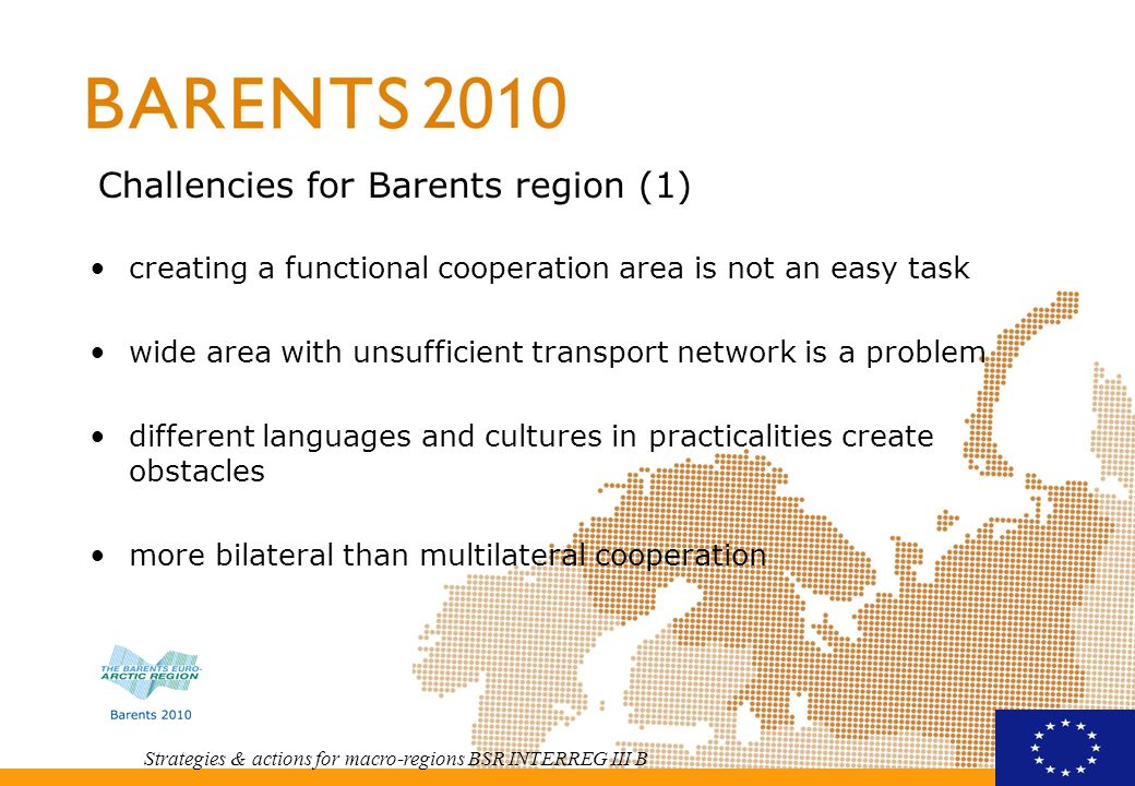 Strategies & actions for macro-regions BSR INTERREG III B Challencies for Barents region (1) creating a functional cooperation area is not an easy task wide area with unsufficient transport network is a problem different languages and cultures in practicalities create obstacles more bilateral than multilateral cooperation cooperation between different levels of national administrations