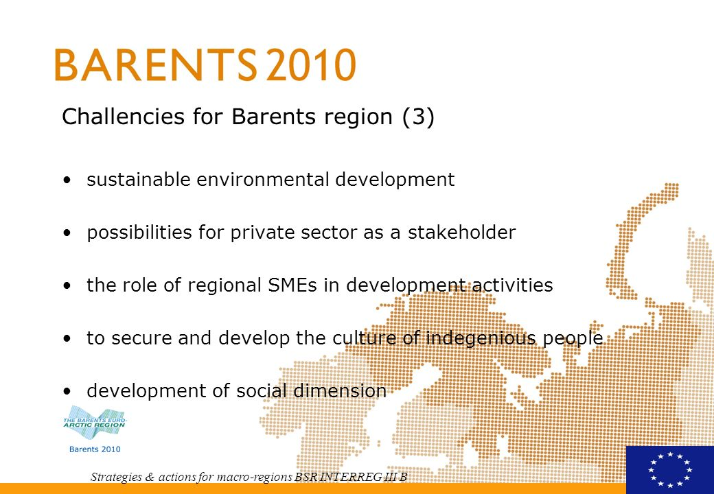 Strategies & actions for macro-regions BSR INTERREG III B Roadmap ahead prioritize – focus take use of strengtnesses - create special knowhow sector programmes under implementation (oil- and gas, turism, forestry, mining and minerals, ict, transport) effective, permanent organisational structures real engagement needed strong youth dimension