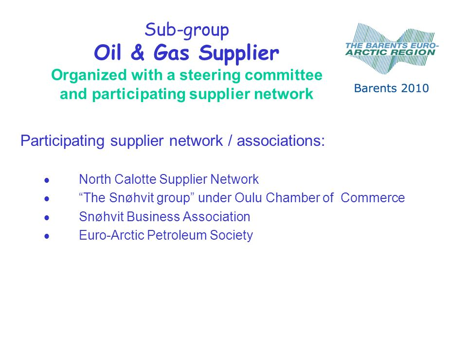 Sub-group Oil & Gas Supplier Organized with a steering committee and participating supplier network Participating supplier network / associations: North Calotte Supplier Network The Snøhvit group under Oulu Chamber of Commerce Snøhvit Business Association Euro-Arctic Petroleum Society