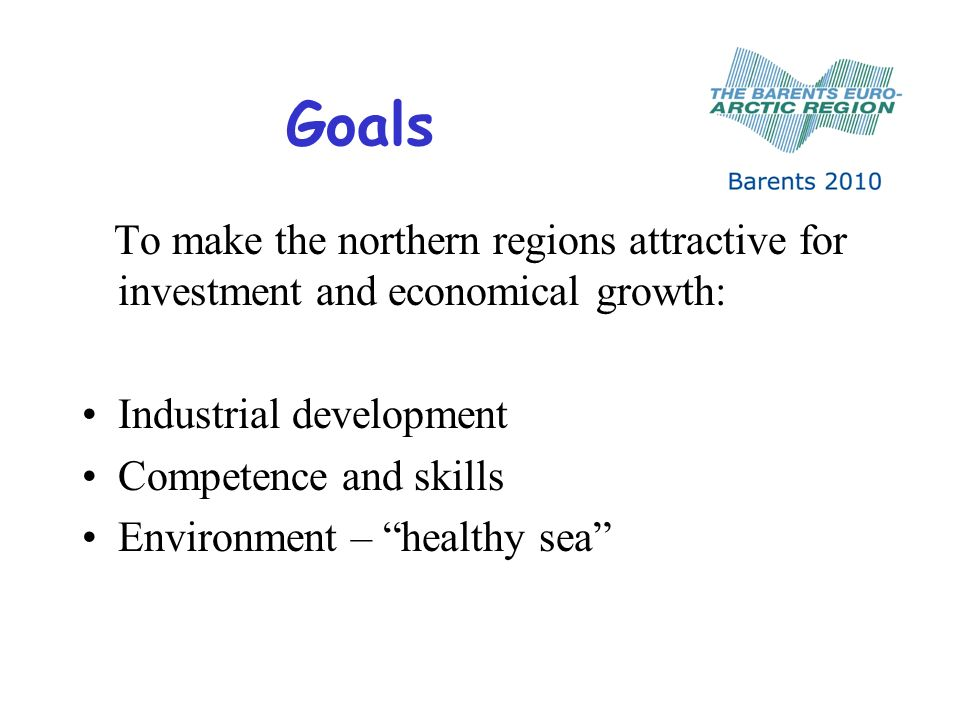 Goals To make the northern regions attractive for investment and economical growth: Industrial development Competence and skills Environment – healthy sea