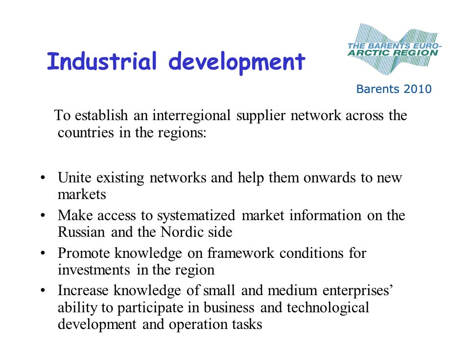 Industrial development To establish an interregional supplier network across the countries in the regions: Unite existing networks and help them onwards to new markets Make access to systematized market information on the Russian and the Nordic side Promote knowledge on framework conditions for investments in the region Increase knowledge of small and medium enterprises ability to participate in business and technological development and operation tasks