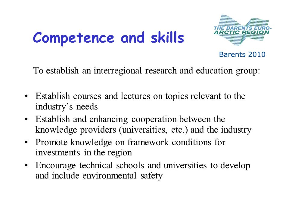Competence and skills To establish an interregional research and education group: Establish courses and lectures on topics relevant to the industrys needs Establish and enhancing cooperation between the knowledge providers (universities, etc.) and the industry Promote knowledge on framework conditions for investments in the region Encourage technical schools and universities to develop and include environmental safety