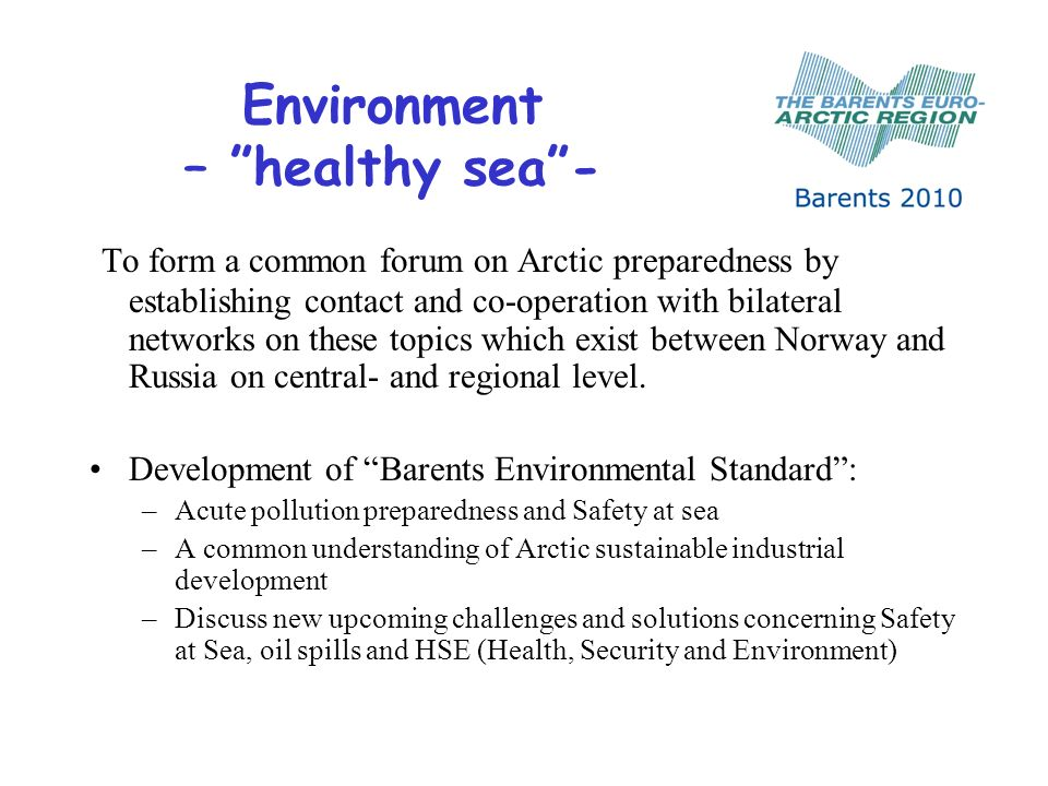 Environment – healthy sea- To form a common forum on Arctic preparedness by establishing contact and co-operation with bilateral networks on these topics which exist between Norway and Russia on central- and regional level.
