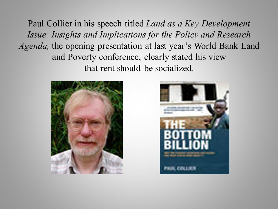Paul Collier in his speech titled Land as a Key Development Issue: Insights and Implications for the Policy and Research Agenda, the opening presentation at last years World Bank Land and Poverty conference, clearly stated his view that rent should be socialized.
