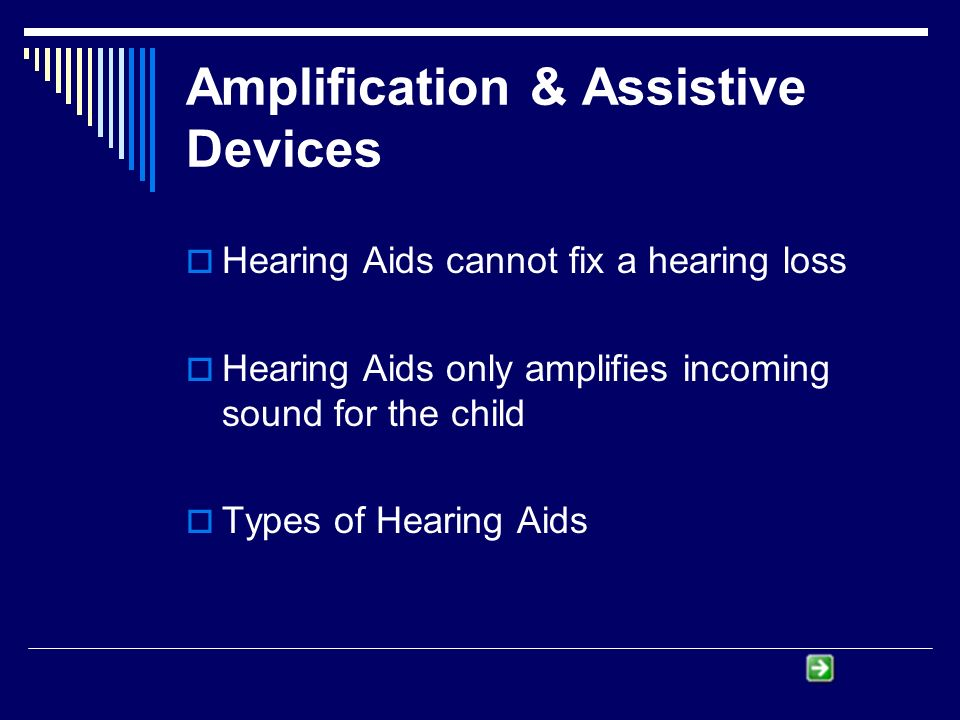 Amplification & Assistive Devices Hearing Aids cannot fix a hearing loss Hearing Aids only amplifies incoming sound for the child Types of Hearing Aids