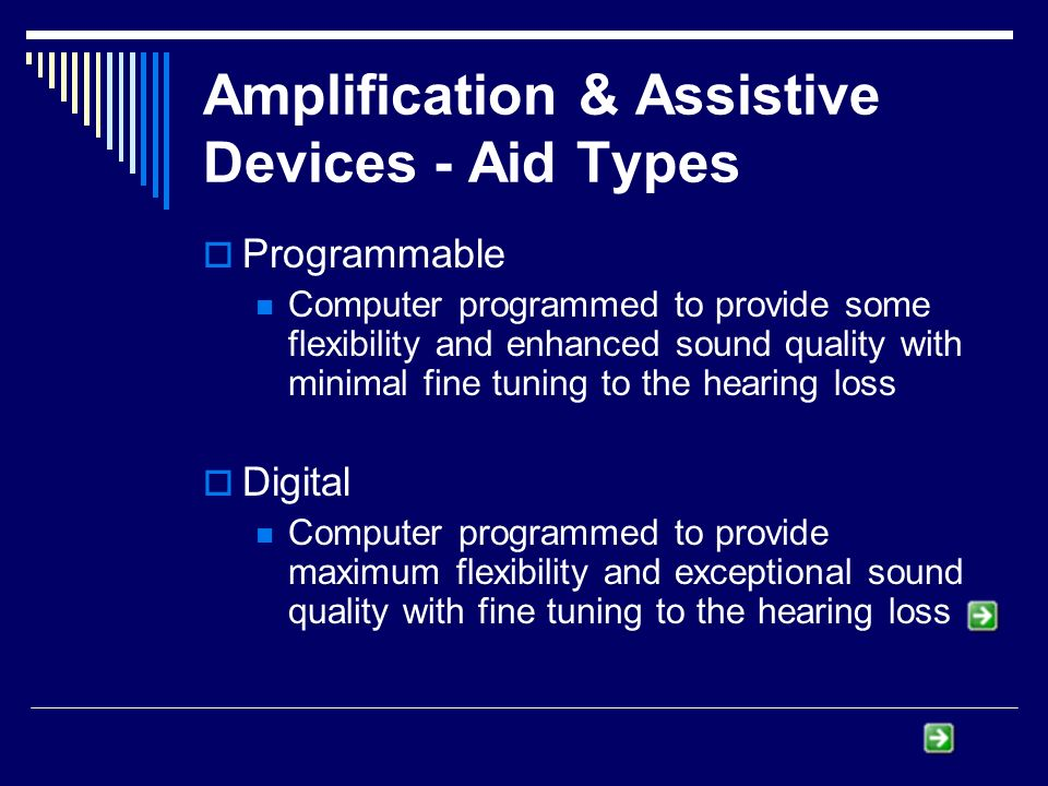 Amplification & Assistive Devices - Aid Types Programmable Computer programmed to provide some flexibility and enhanced sound quality with minimal fine tuning to the hearing loss Digital Computer programmed to provide maximum flexibility and exceptional sound quality with fine tuning to the hearing loss