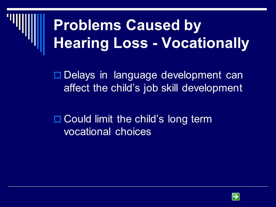 Problems Caused by Hearing Loss - Vocationally Delays in language development can affect the childs job skill development Could limit the childs long term vocational choices