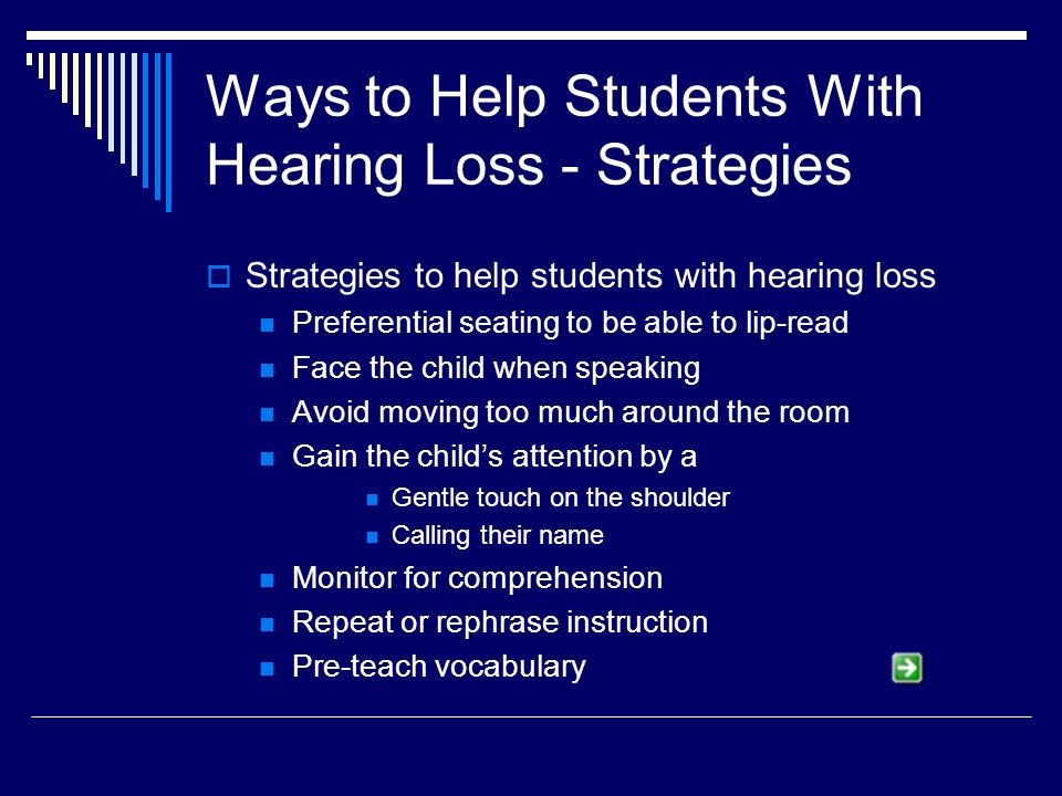 Ways to Help Students With Hearing Loss - Strategies Strategies to help students with hearing loss Preferential seating to be able to lip-read Face the child when speaking Avoid moving too much around the room Gain the childs attention by a Gentle touch on the shoulder Calling their name Monitor for comprehension Repeat or rephrase instruction Pre-teach vocabulary