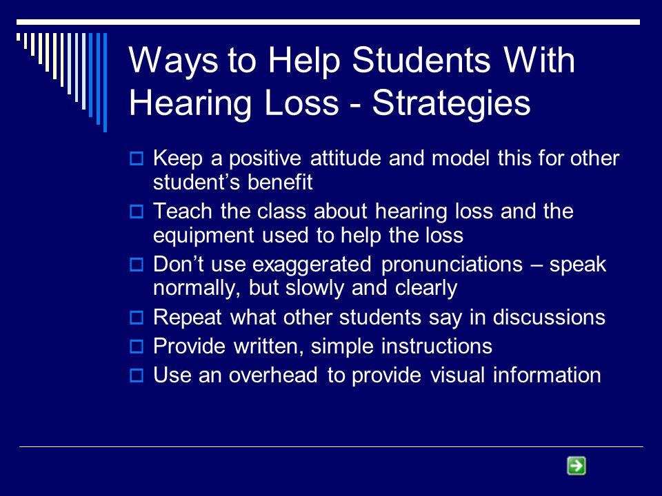 Ways to Help Students With Hearing Loss - Strategies Keep a positive attitude and model this for other students benefit Teach the class about hearing