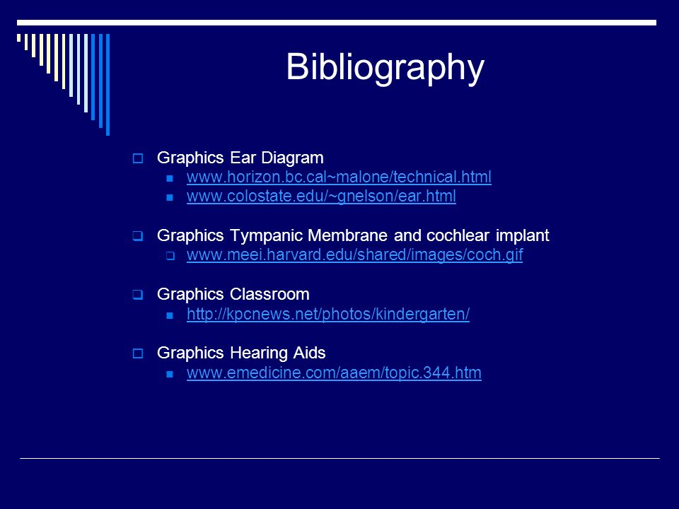 Bibliography Graphics Ear Diagram www.horizon.bc.cal~malone/technical.html www.colostate.edu/~gnelson/ear.html Graphics Tympanic Membrane and cochlear