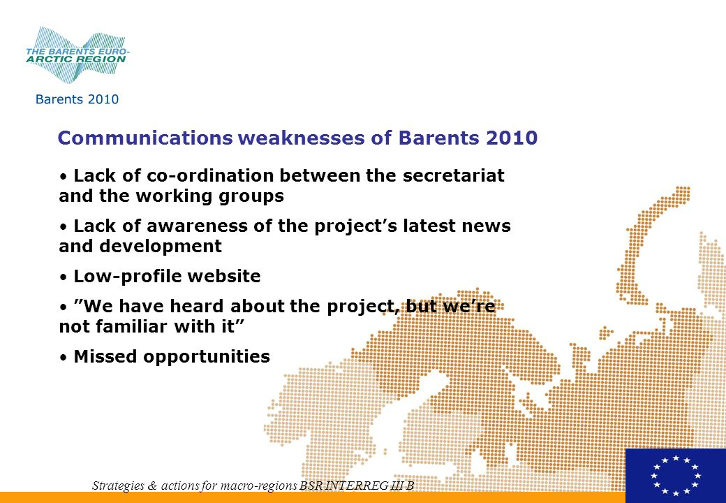 Communications opportunities for Barents 2010 Strategies & actions for macro-regions BSR INTERREG III B Scale of the project gives access to the target groups in the whole Barents region Synergy effect and new ideas about sector programmes and pilot projects Website as the main communication tool Visible results of the project New funding
