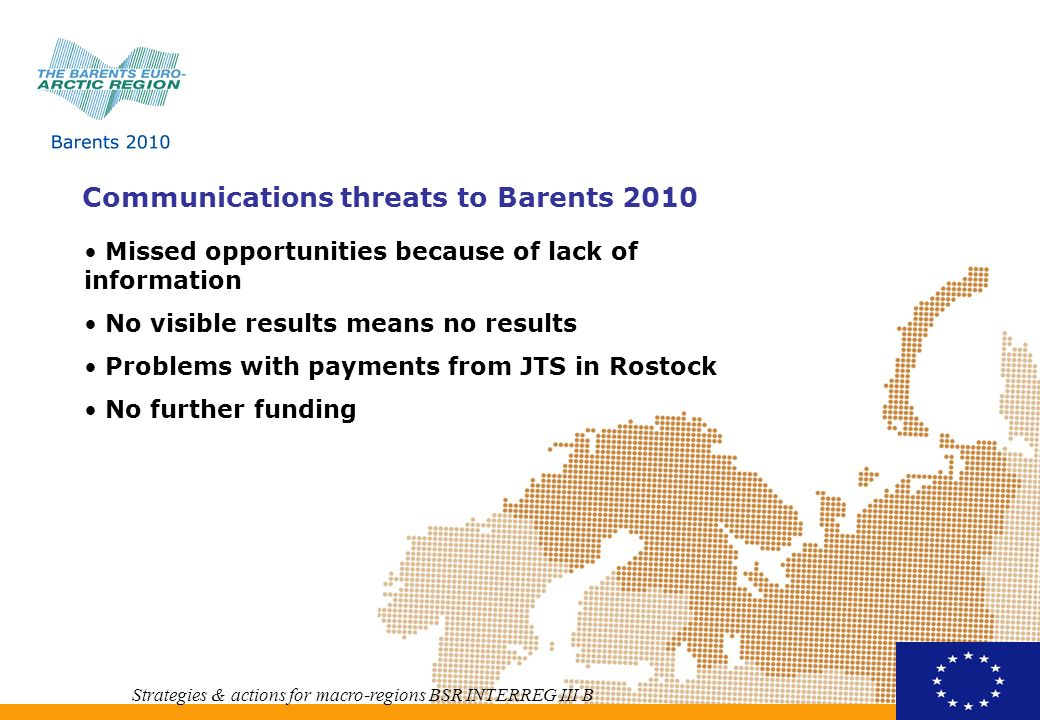 Communications threats to Barents 2010 Strategies & actions for macro-regions BSR INTERREG III B Missed opportunities because of lack of information No visible results means no results Problems with payments from JTS in Rostock No further funding