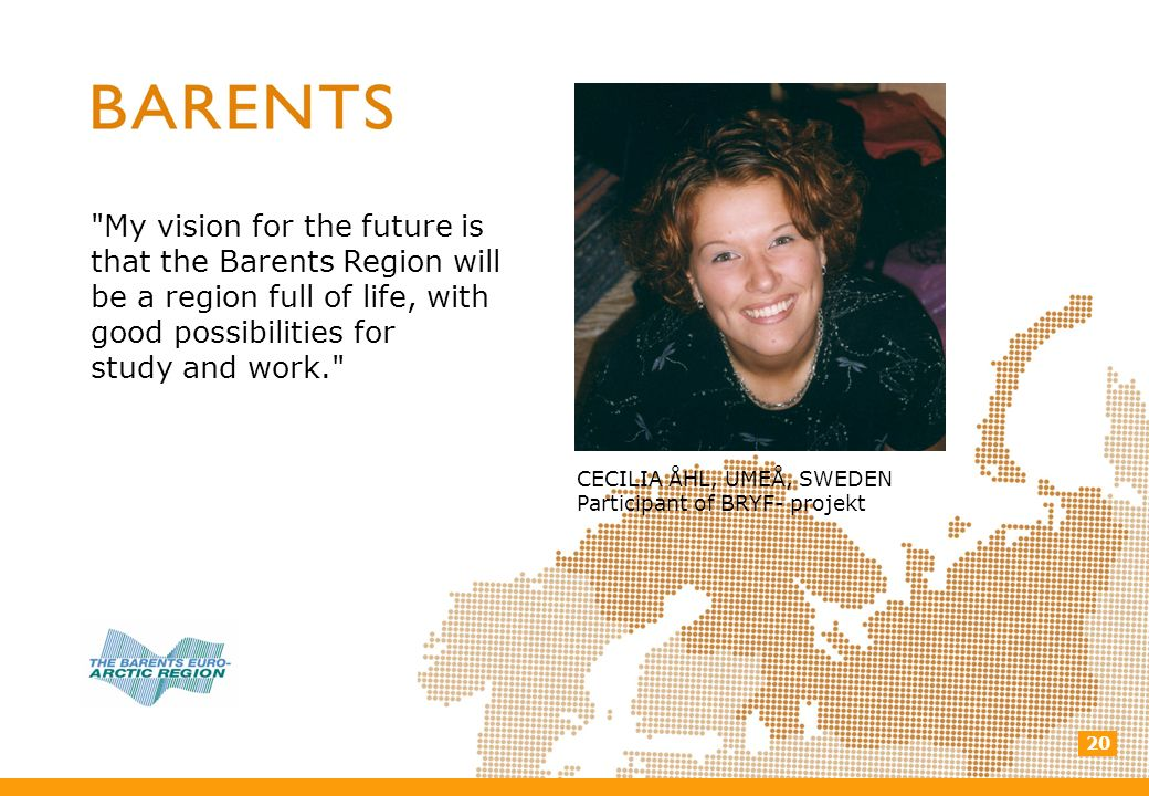 20 My vision for the future is that the Barents Region will be a region full of life, with good possibilities for study and work. CECILIA ÅHL, UMEÅ, SWEDEN Participant of BRYF- projekt