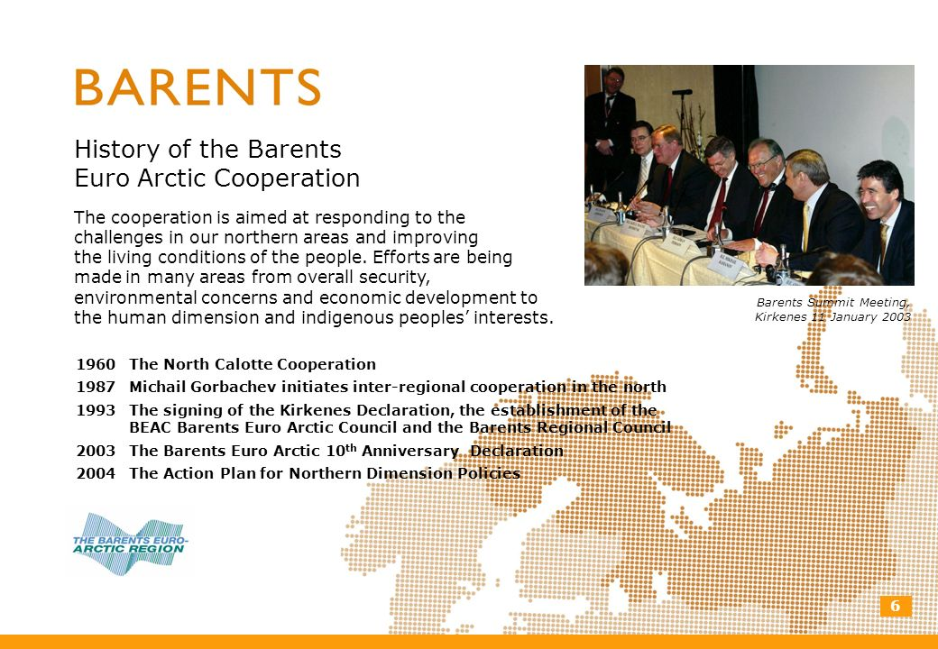 6 History of the Barents Euro Arctic Cooperation The cooperation is aimed at responding to the challenges in our northern areas and improving the livi