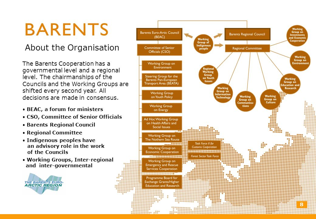 8 About the Organisation The Barents Cooperation has a governmental level and a regional level. The chairmanships of the Councils and the Working Grou