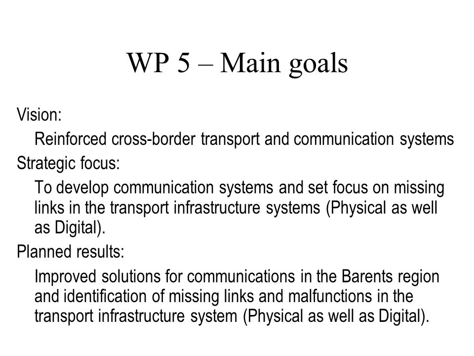 WP 5 – Main goals Vision: Reinforced cross-border transport and communication systems Strategic focus: To develop communication systems and set focus on missing links in the transport infrastructure systems (Physical as well as Digital).