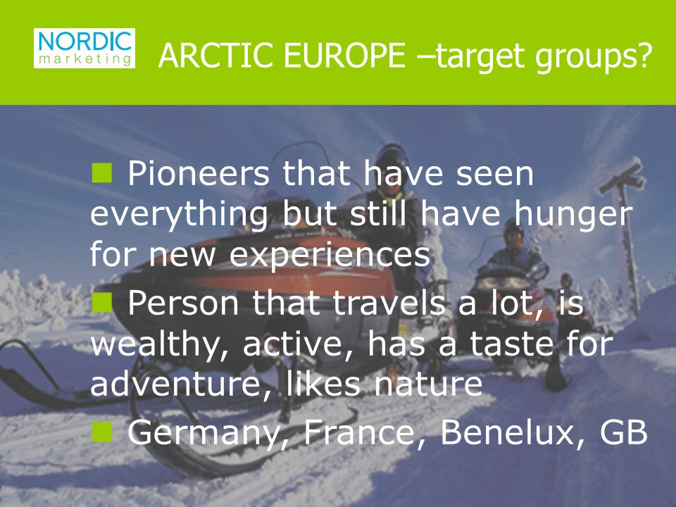 Pioneers that have seen everything but still have hunger for new experiences Person that travels a lot, is wealthy, active, has a taste for adventure, likes nature Germany, France, Benelux, GB ARCTIC EUROPE –target groups