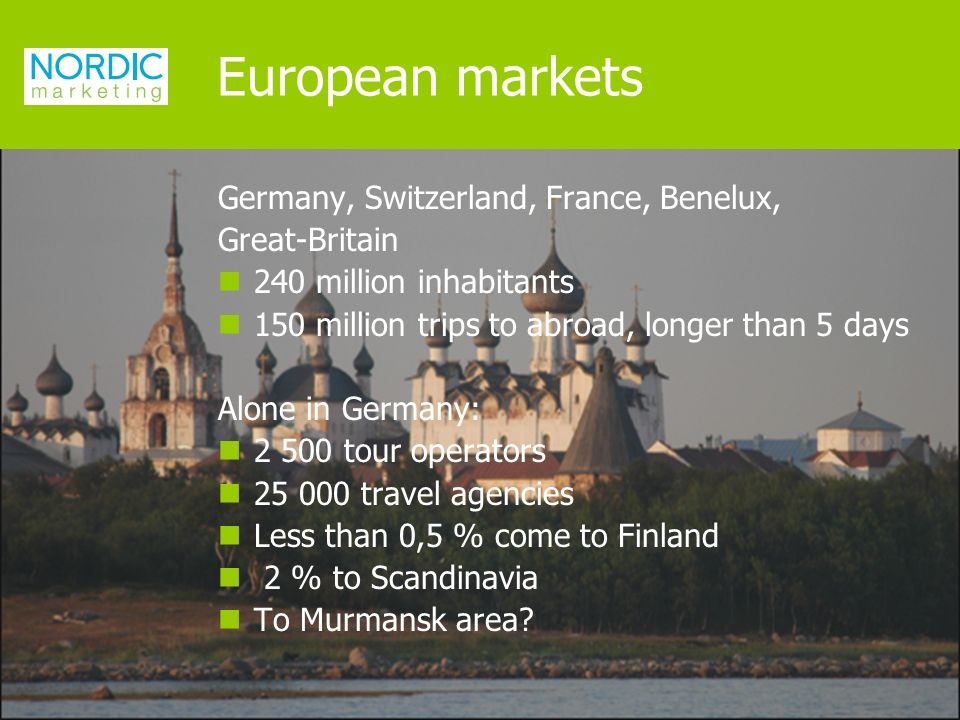 Germany, Switzerland, France, Benelux, Great-Britain 240 million inhabitants 150 million trips to abroad, longer than 5 days Alone in Germany: tour operators travel agencies Less than 0,5 % come to Finland 2 % to Scandinavia To Murmansk area.