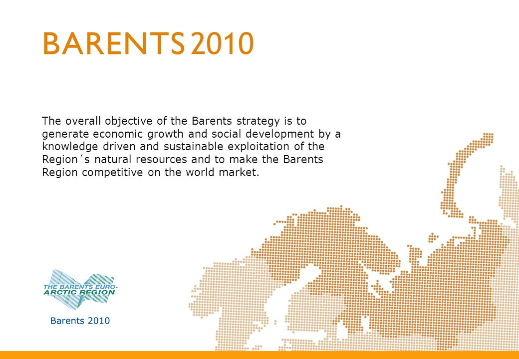 The overall objective of the Barents strategy is to generate economic growth and social development by a knowledge driven and sustainable exploitation of the Region´s natural resources and to make the Barents Region competitive on the world market.