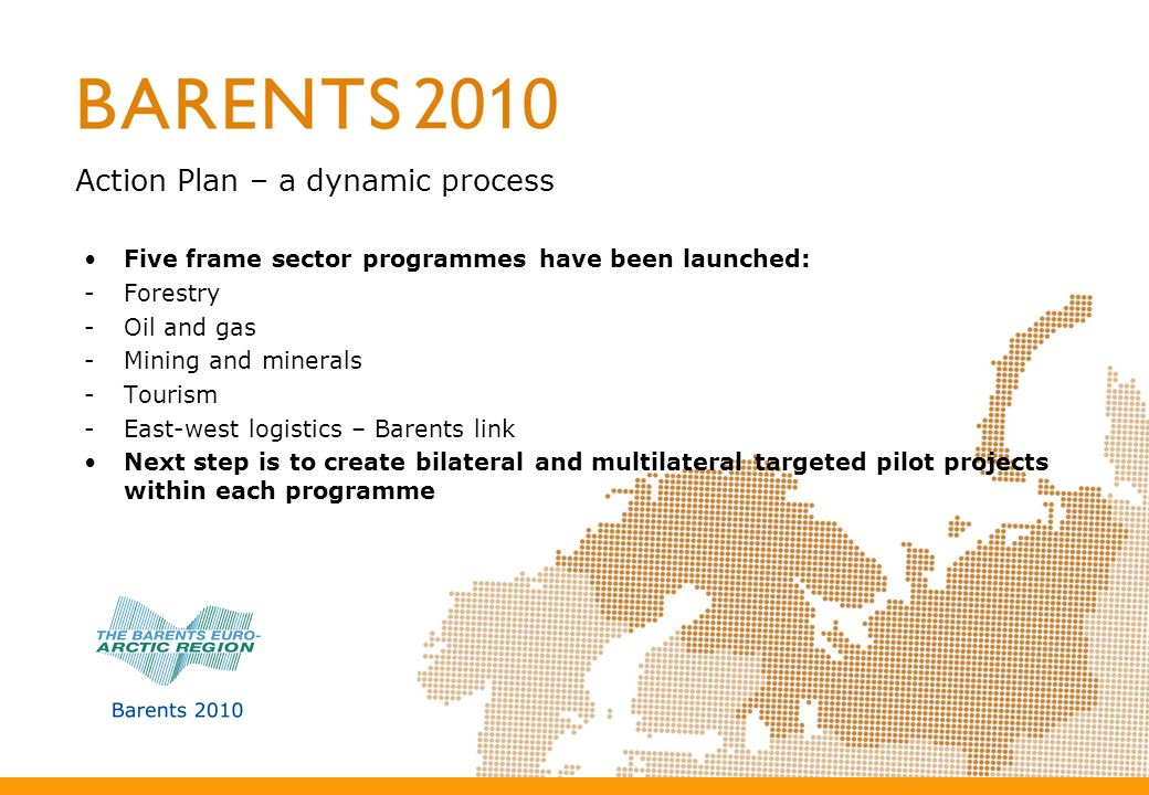Five frame sector programmes have been launched: -Forestry -Oil and gas -Mining and minerals -Tourism -East-west logistics – Barents link Next step is to create bilateral and multilateral targeted pilot projects within each programme Action Plan – a dynamic process
