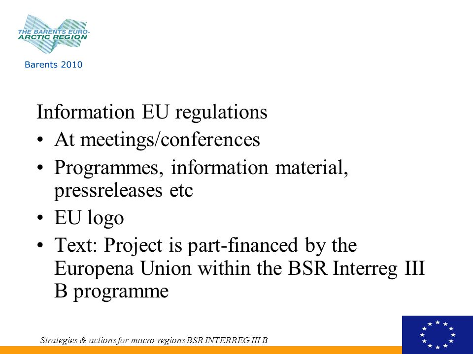 Information EU regulations At meetings/conferences Programmes, information material, pressreleases etc EU logo Text: Project is part-financed by the Europena Union within the BSR Interreg III B programme Strategies & actions for macro-regions BSR INTERREG III B