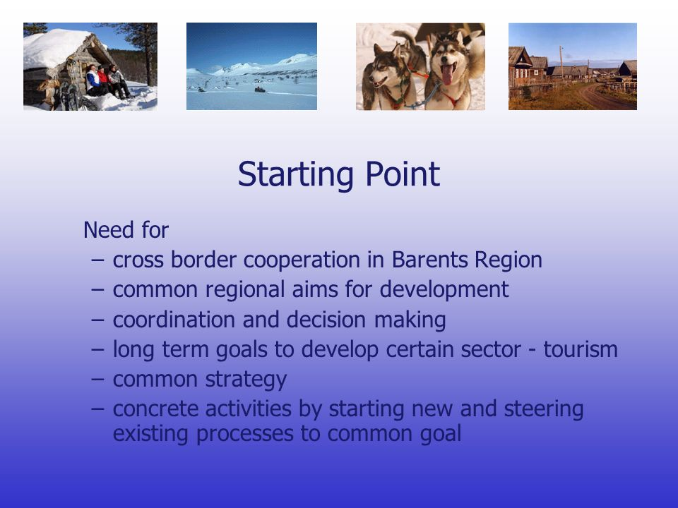 Starting Point Added value to tourism sector by connecting regional resources Systematic use of regional resources common goal Arctic Europe Marketing Plan is one part of the Tourism Sector Programme