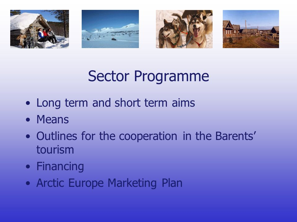 Sector Programme Long term and short term aims Means Outlines for the cooperation in the Barents tourism Financing Arctic Europe Marketing Plan
