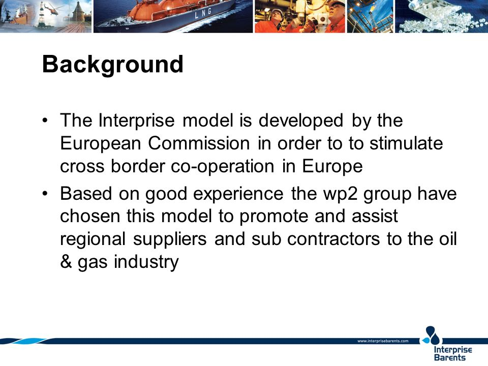 Background The Interprise model is developed by the European Commission in order to to stimulate cross border co-operation in Europe Based on good experience the wp2 group have chosen this model to promote and assist regional suppliers and sub contractors to the oil & gas industry