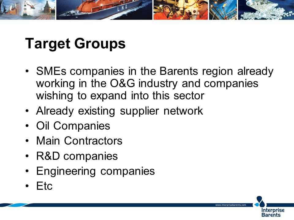 Target Groups SMEs companies in the Barents region already working in the O&G industry and companies wishing to expand into this sector Already existi