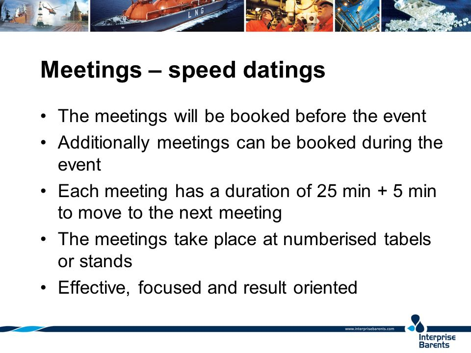 Meetings – speed datings The meetings will be booked before the event Additionally meetings can be booked during the event Each meeting has a duration